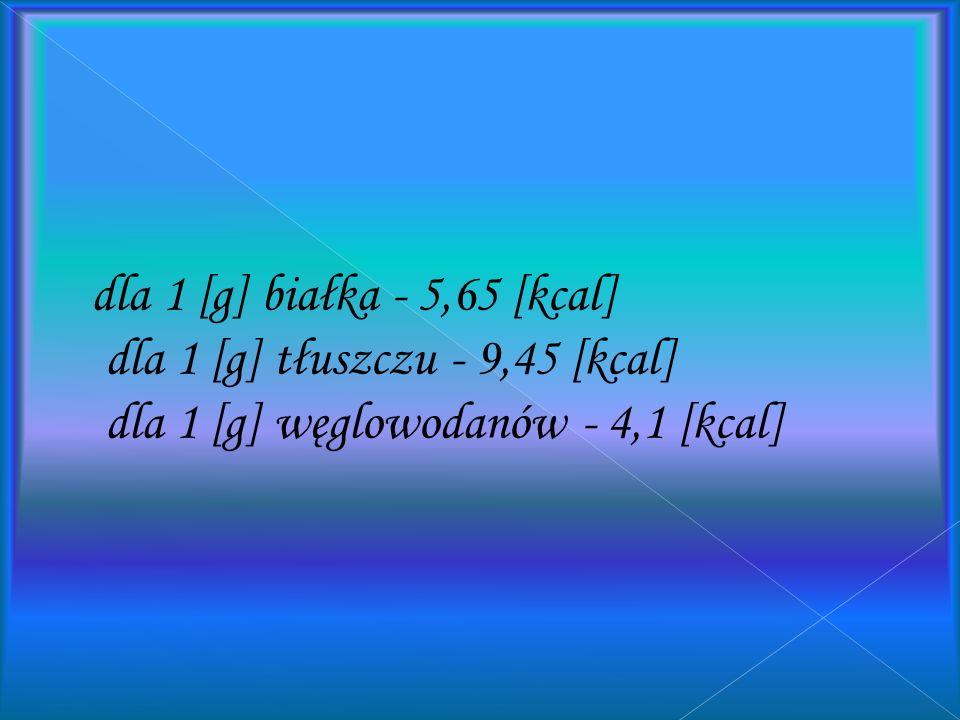 dla 1 [g] białka - 5,65 [kcal] dla 1 [g] tłuszczu - 9,45 [kcal] dla 1 [g] węglowodanów - 4,1 [kcal]